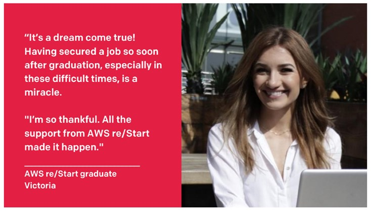"On landing her dream job, Victoria said: ""It's a dream come true! Having secured a job so soon after graduation, especially in these difficult times, is a miracle. I'm so thankful. All the support from AWS re/Start made it happen!"""